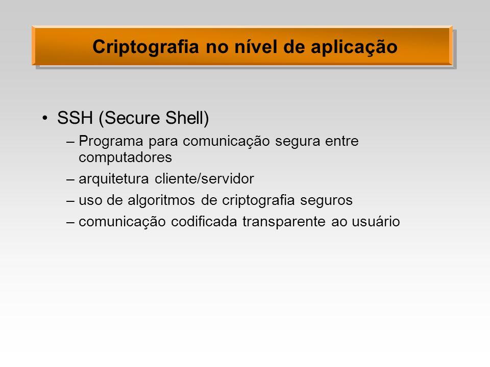 Criptografia no nível de aplicação SSH (Secure Shell) –Programa para comunicação segura entre computadores –arquitetura cliente/servidor –uso de algor