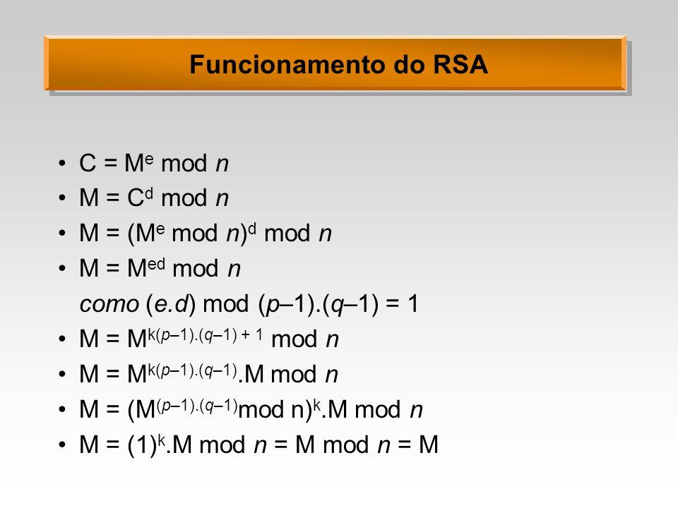 Funcionamento do RSA C = M e mod n M = C d mod n M = (M e mod n) d mod n M = M ed mod n como (e.d) mod (p–1).(q–1) = 1 M = M k(p–1).(q–1) + 1 mod n M = M k(p–1).(q–1).M mod n M = (M (p–1).(q–1) mod n) k.M mod n M = (1) k.M mod n = M mod n = M