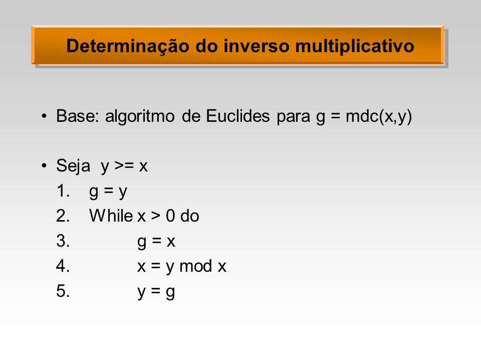 Determinação do inverso multiplicativo Base: algoritmo de Euclides para g = mdc(x,y) Seja y >= x 1.g = y 2.While x > 0 do 3.g = x 4.x = y mod x 5.y =