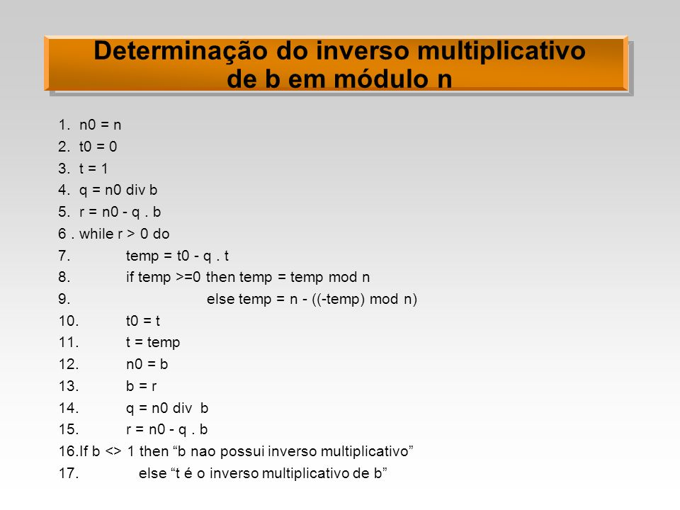 Determinação do inverso multiplicativo de b em módulo n 1.n0 = n 2.t0 = 0 3.t = 1 4.q = n0 div b 5.r = n0 - q. b 6.while r > 0 do 7. temp = t0 - q. t