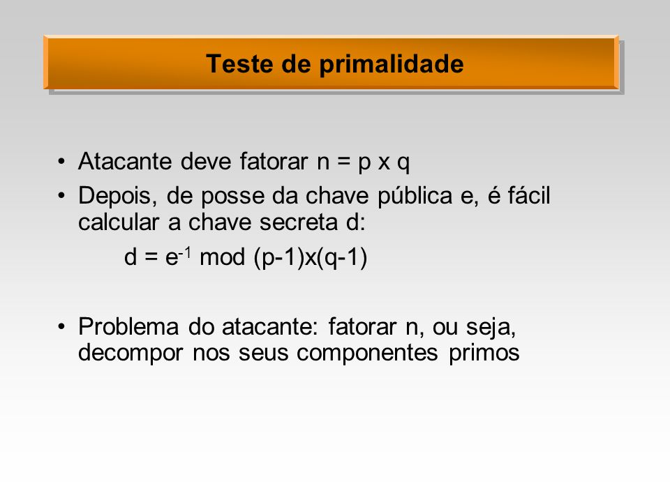 Teste de primalidade Atacante deve fatorar n = p x q Depois, de posse da chave pública e, é fácil calcular a chave secreta d: d = e -1 mod (p-1)x(q-1)