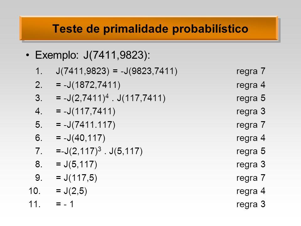Teste de primalidade probabilístico Exemplo: J(7411,9823): 1.J(7411,9823) = -J(9823,7411)regra 7 2.= -J(1872,7411)regra 4 3.= -J(2,7411) 4. J(117,7411