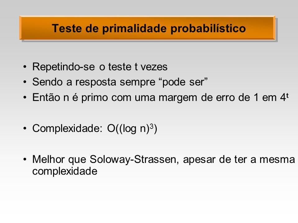 Teste de primalidade probabilístico Repetindo-se o teste t vezes Sendo a resposta sempre pode ser Então n é primo com uma margem de erro de 1 em 4 t C