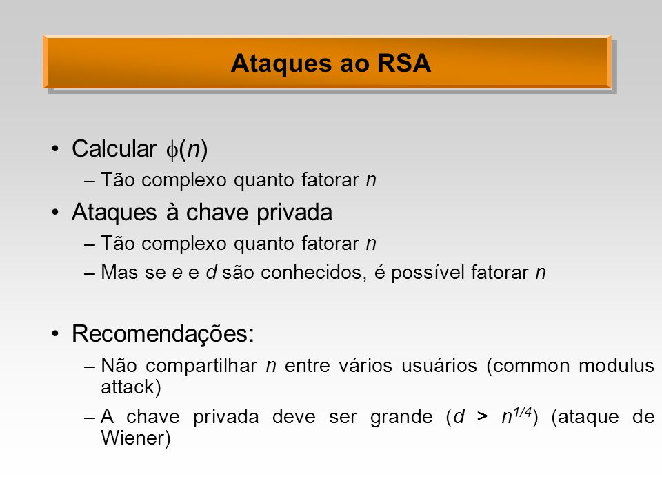 Ataques ao RSA Calcular (n) –Tão complexo quanto fatorar n Ataques à chave privada –Tão complexo quanto fatorar n –Mas se e e d são conhecidos, é possível fatorar n Recomendações: –Não compartilhar n entre vários usuários (common modulus attack) –A chave privada deve ser grande (d > n 1/4 ) (ataque de Wiener)