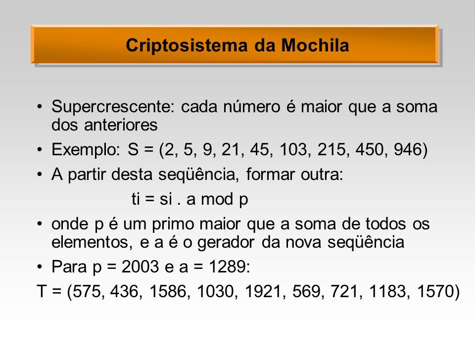 Criptosistema da Mochila Supercrescente: cada número é maior que a soma dos anteriores Exemplo: S = (2, 5, 9, 21, 45, 103, 215, 450, 946) A partir desta seqüência, formar outra: ti = si.