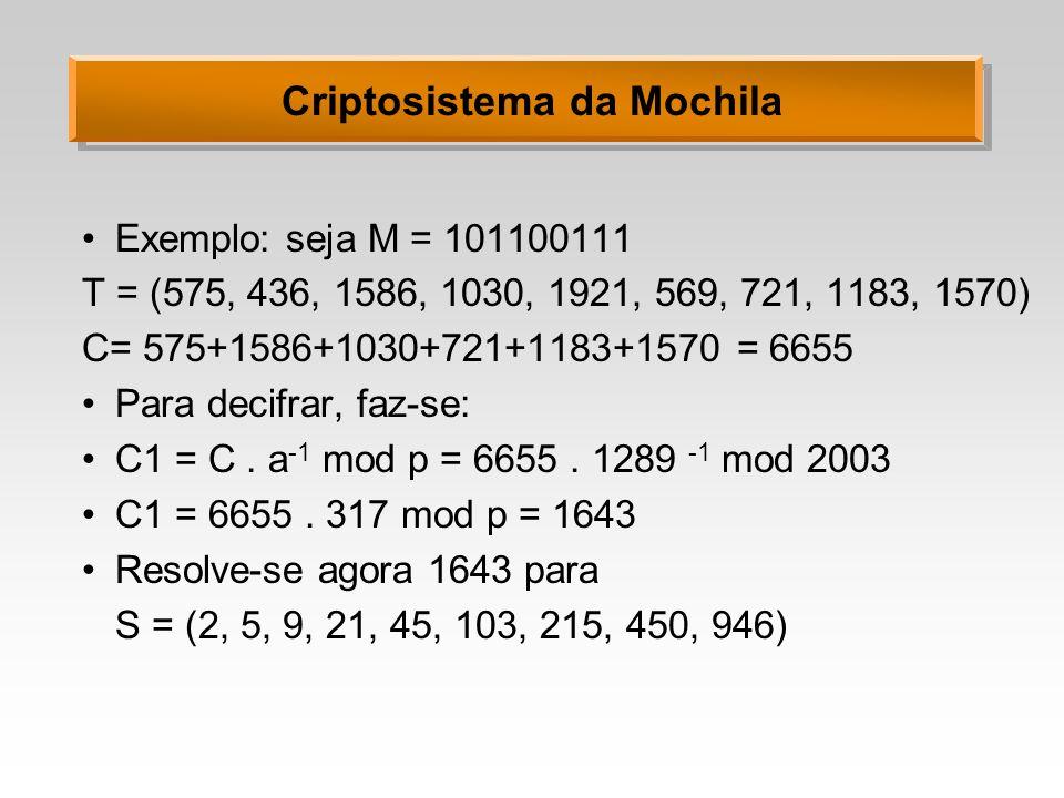 Criptosistema da Mochila Exemplo: seja M = 101100111 T = (575, 436, 1586, 1030, 1921, 569, 721, 1183, 1570) C= 575+1586+1030+721+1183+1570 = 6655 Para decifrar, faz-se: C1 = C.