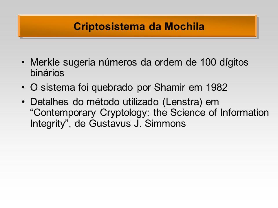 Criptosistema da Mochila Merkle sugeria números da ordem de 100 dígitos binários O sistema foi quebrado por Shamir em 1982 Detalhes do método utilizado (Lenstra) em Contemporary Cryptology: the Science of Information Integrity, de Gustavus J.