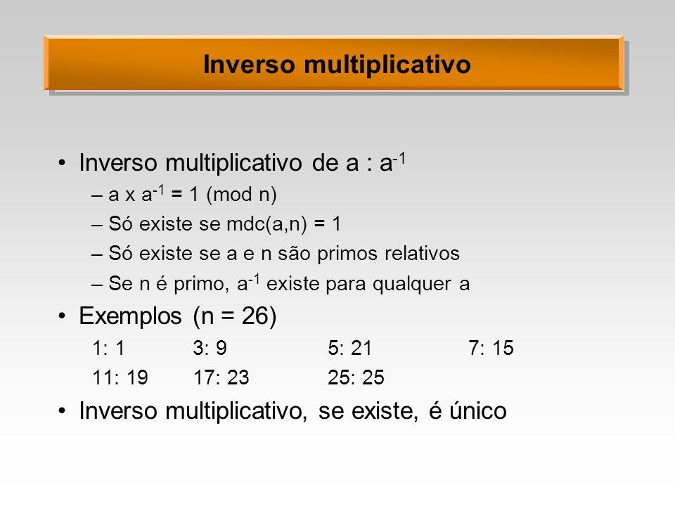 Inverso multiplicativo Inverso multiplicativo de a : a -1 –a x a -1 = 1 (mod n) –Só existe se mdc(a,n) = 1 –Só existe se a e n são primos relativos –S