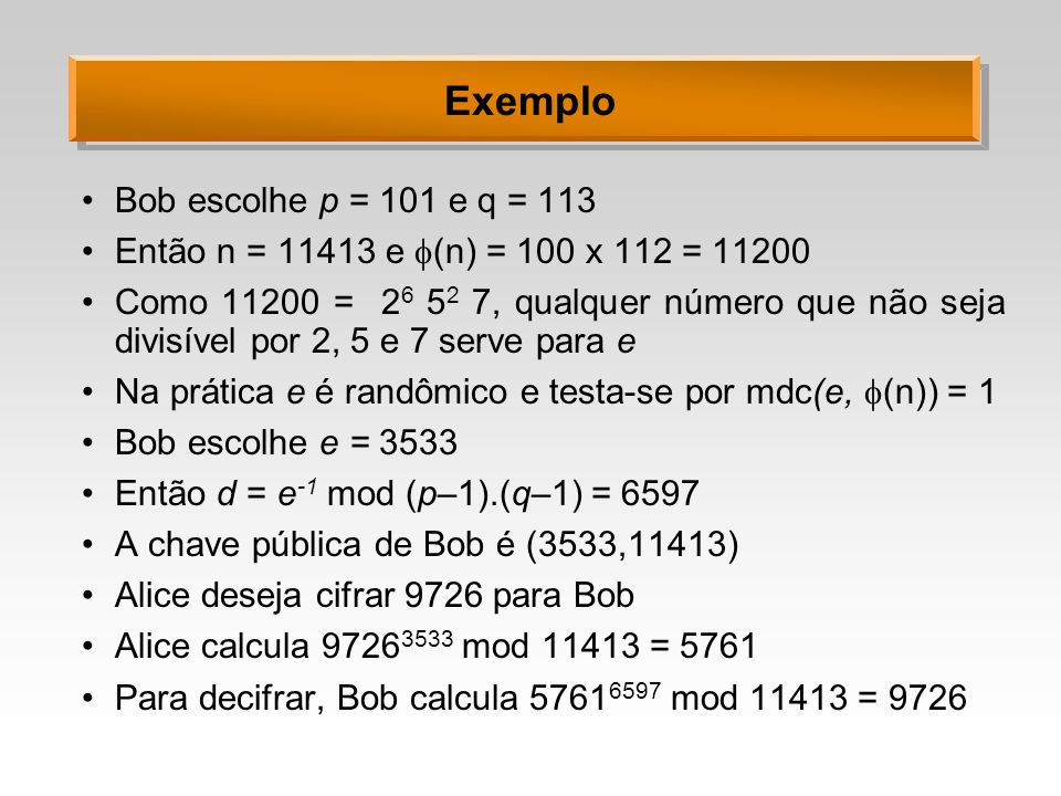 Exemplo Bob escolhe p = 101 e q = 113 Então n = 11413 e (n) = 100 x 112 = 11200 Como 11200 = 2 6 5 2 7, qualquer número que não seja divisível por 2,