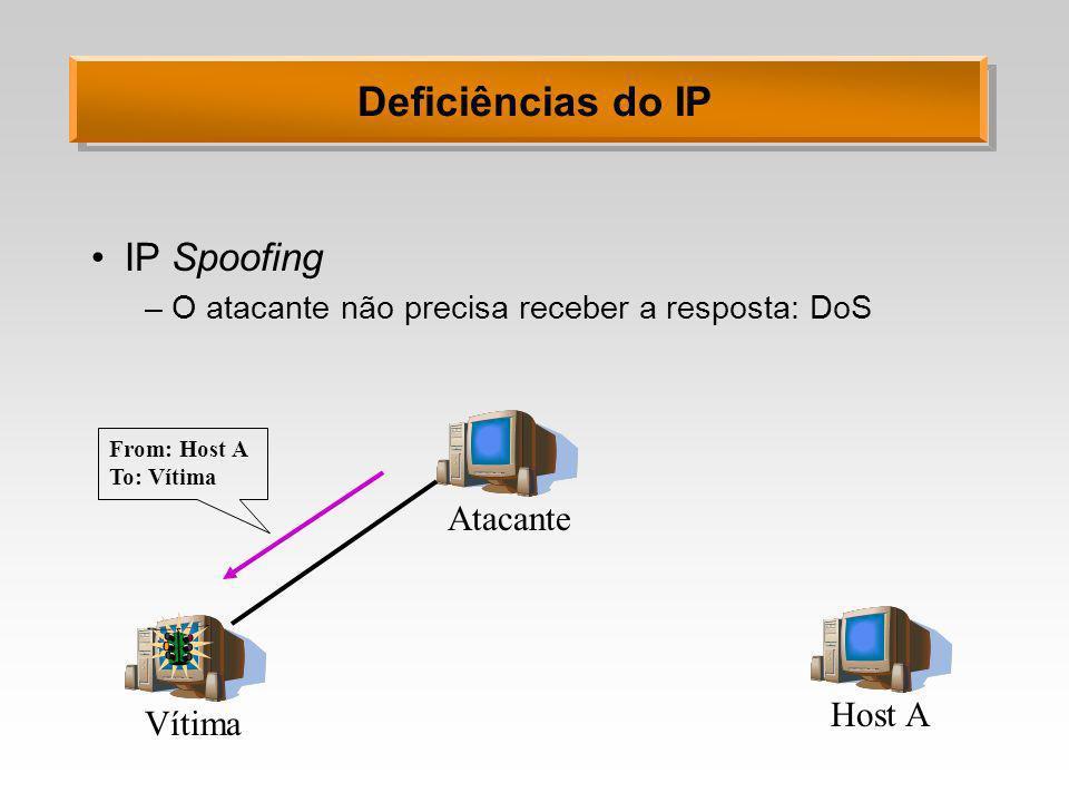Deficiências do IP IP Spoofing –O atacante não precisa receber a resposta: DoS Vítima Atacante Host A From: Host A To: Vítima