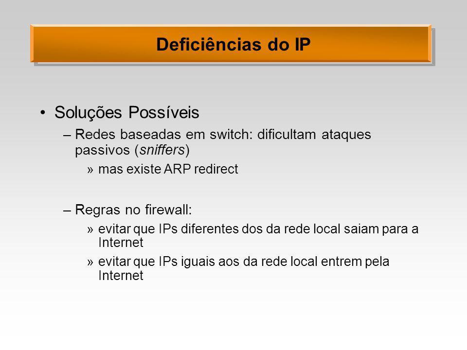 Deficiências do IP Soluções Possíveis –Redes baseadas em switch: dificultam ataques passivos (sniffers) »mas existe ARP redirect –Regras no firewall:
