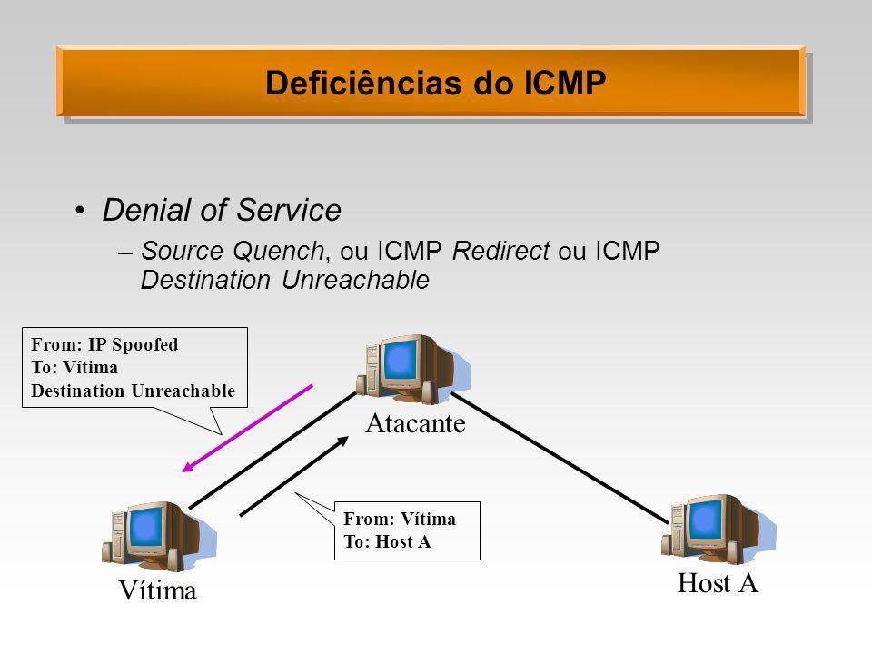 Deficiências do ICMP Soluções possíveis –Bloquear pacotes ICMP no firewall »Pode ser muito drástico –Bloquear pacotes com IP de broadcast –Configurar o SO para não responder a pacotes ICMP destinados a endereços de broadcast –Bloquear certos pacotes ICMP »destination unreachable »source quench »Redirect »Address-mask Request »Echo Request