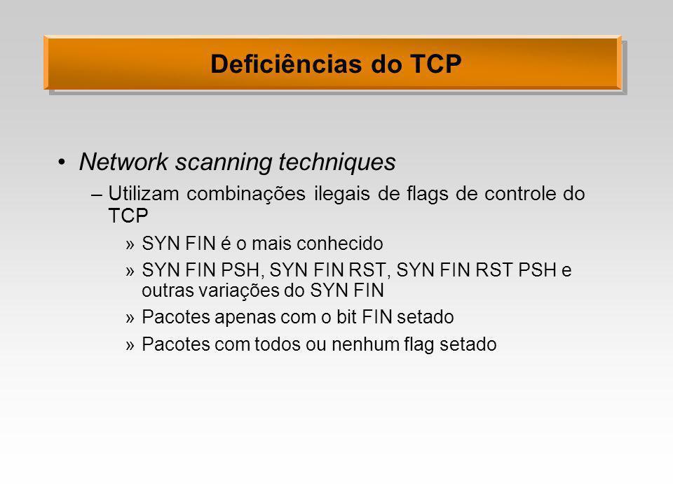 Deficiências do TCP Network scanning techniques –Utilizam combinações ilegais de flags de controle do TCP »SYN FIN é o mais conhecido »SYN FIN PSH, SY