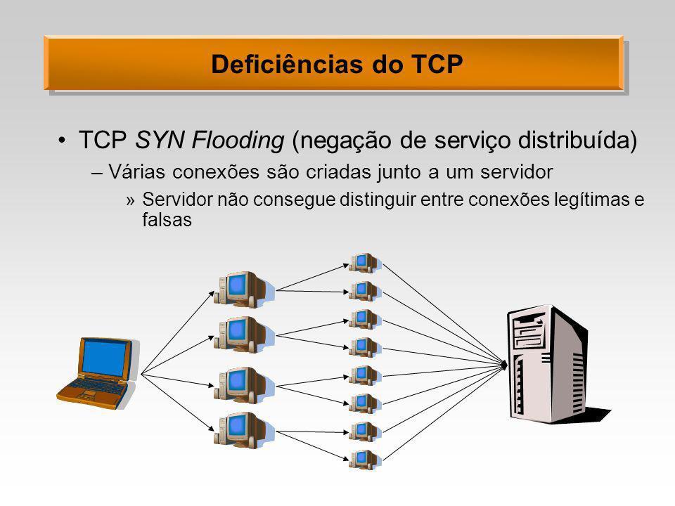 Deficiências do TCP TCP SYN Flooding (negação de serviço distribuída) –Várias conexões são criadas junto a um servidor »Servidor não consegue distingu