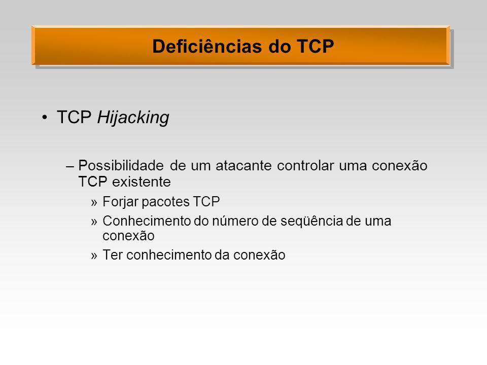 Deficiências do TCP TCP Hijacking –Possibilidade de um atacante controlar uma conexão TCP existente »Forjar pacotes TCP »Conhecimento do número de seq