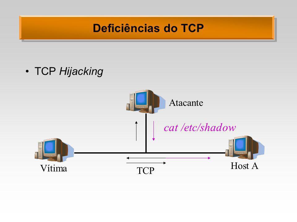 Deficiências do TCP TCP Hijacking Vítima Atacante Host A TCP cat /etc/shadow