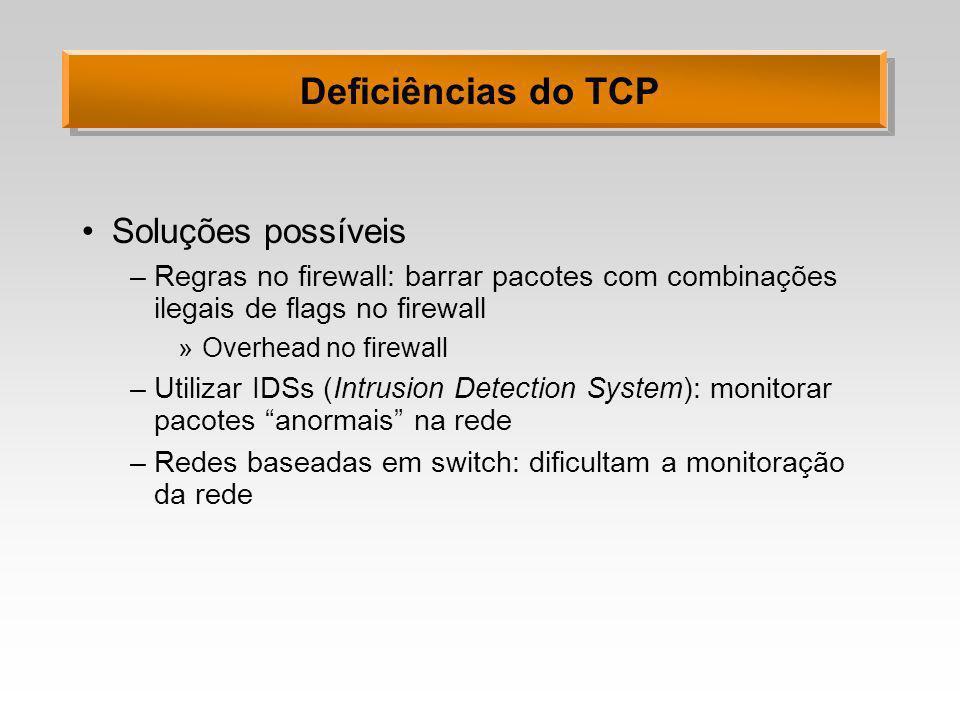 Deficiências do TCP Soluções possíveis –Regras no firewall: barrar pacotes com combinações ilegais de flags no firewall »Overhead no firewall –Utiliza