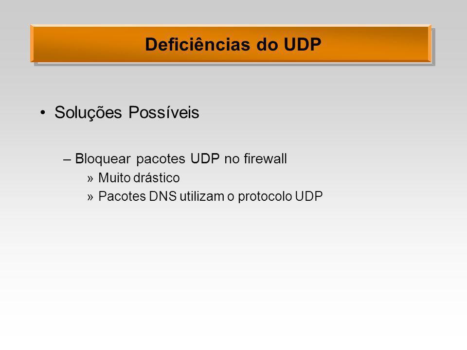 Deficiências do UDP Soluções Possíveis –Bloquear pacotes UDP no firewall »Muito drástico »Pacotes DNS utilizam o protocolo UDP
