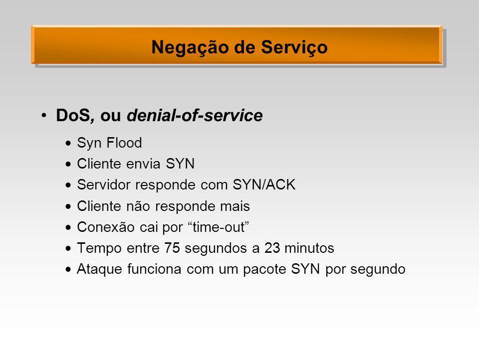 Negação de Serviço DoS, ou denial-of-service Syn Flood Cliente envia SYN Servidor responde com SYN/ACK Cliente não responde mais Conexão cai por time-