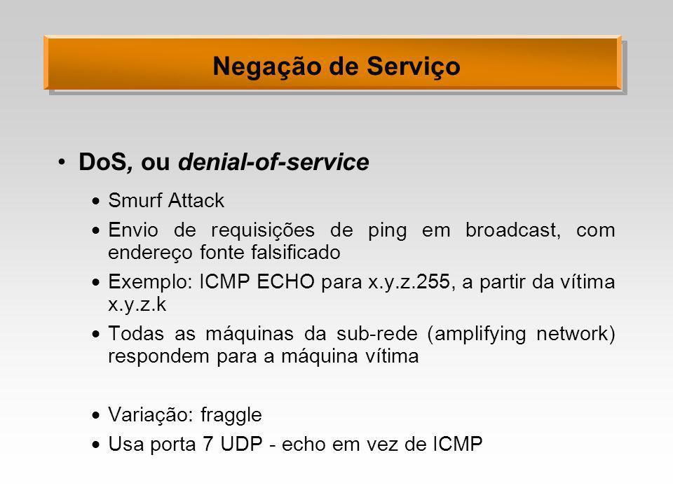 Negação de Serviço DoS, ou denial-of-service Smurf Attack Envio de requisições de ping em broadcast, com endereço fonte falsificado Exemplo: ICMP ECHO