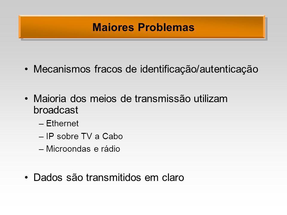Maiores Problemas Mecanismos fracos de identificação/autenticação Maioria dos meios de transmissão utilizam broadcast –Ethernet –IP sobre TV a Cabo –M