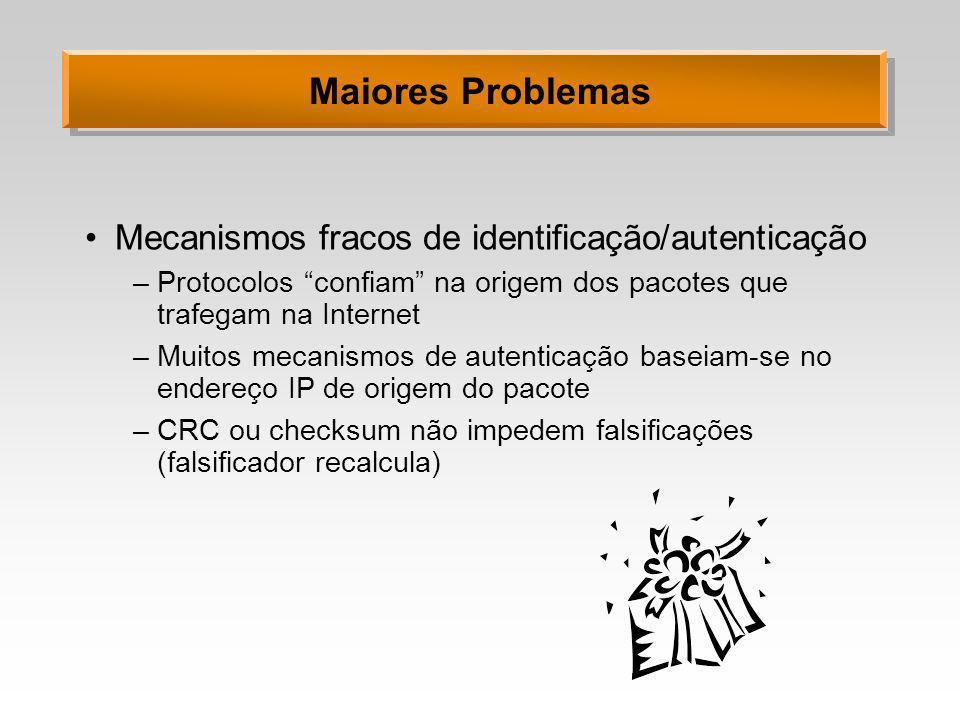 Maiores Problemas Mecanismos fracos de identificação/autenticação –Protocolos confiam na origem dos pacotes que trafegam na Internet –Muitos mecanismo