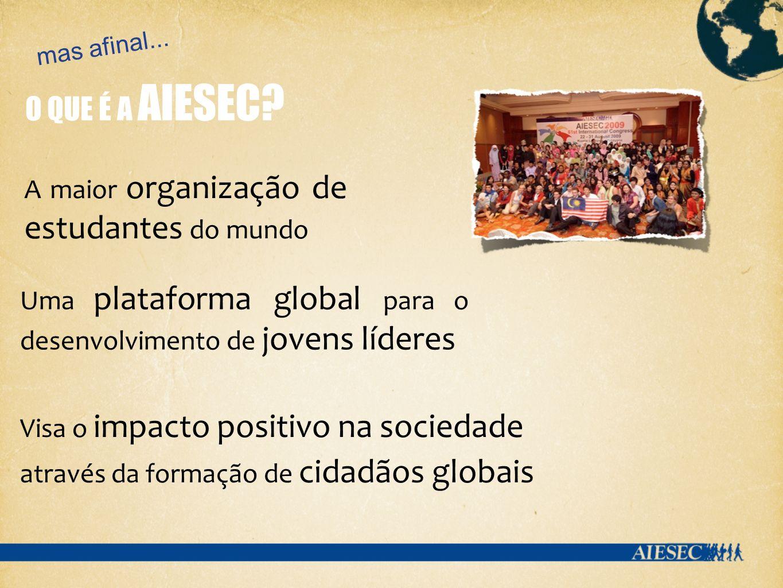 O QUE É A AIESEC? Visa o impacto positivo na sociedade através da formação de cidadãos globais A maior organização de estudantes do mundo Uma platafor