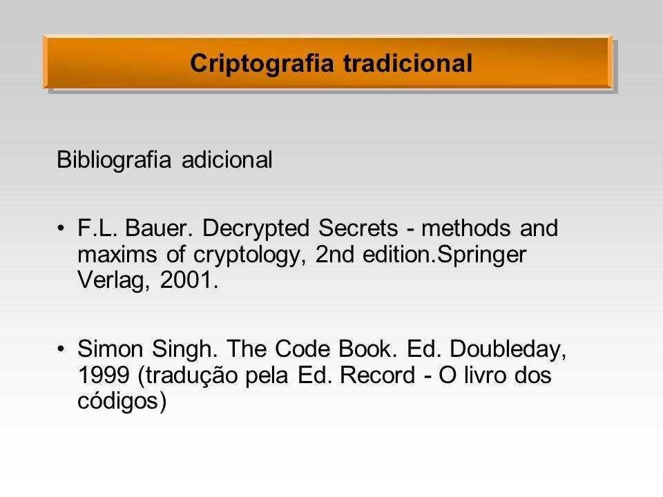 Criptografia tradicional Bibliografia adicional F.L. Bauer. Decrypted Secrets - methods and maxims of cryptology, 2nd edition.Springer Verlag, 2001. S