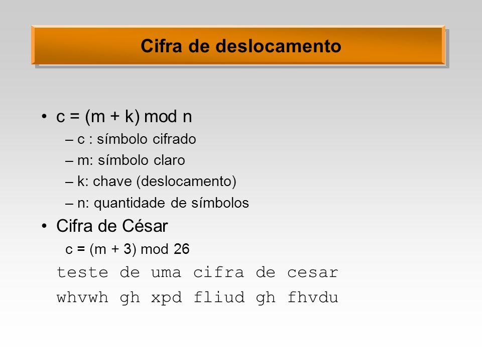Cifra de deslocamento c = (m + k) mod n –c : símbolo cifrado –m: símbolo claro –k: chave (deslocamento) –n: quantidade de símbolos Cifra de César c =