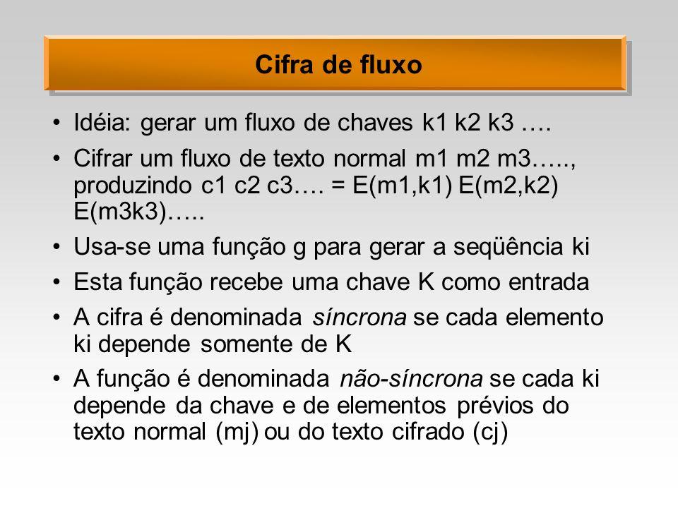 Cifra de fluxo Idéia: gerar um fluxo de chaves k1 k2 k3 …. Cifrar um fluxo de texto normal m1 m2 m3….., produzindo c1 c2 c3…. = E(m1,k1) E(m2,k2) E(m3