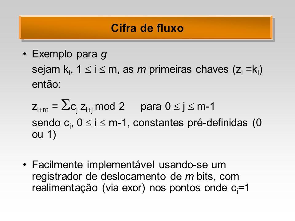 Cifra de fluxo Exemplo para g sejam k i, 1 i m, as m primeiras chaves (z i =k i ) então: z i+m = c j z i+j mod 2 para 0 j m-1 sendo c i, 0 i m-1, cons