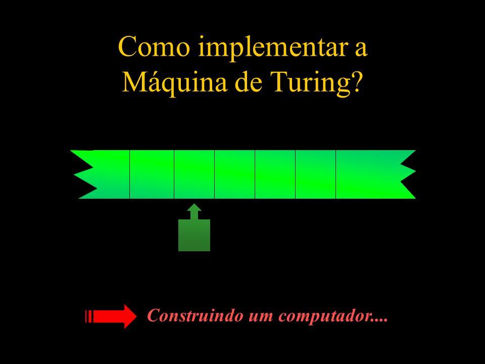 Como implementar a Máquina de Turing? Construindo um computador....