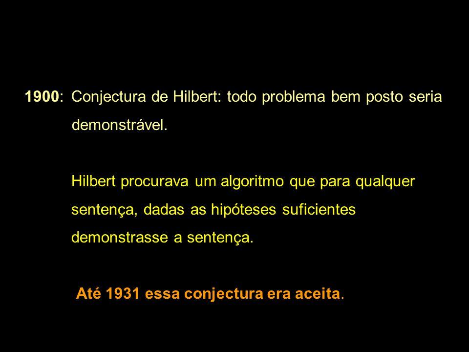 1900: Conjectura de Hilbert: todo problema bem posto seria demonstrável. Hilbert procurava um algoritmo que para qualquer sentença, dadas as hipóteses