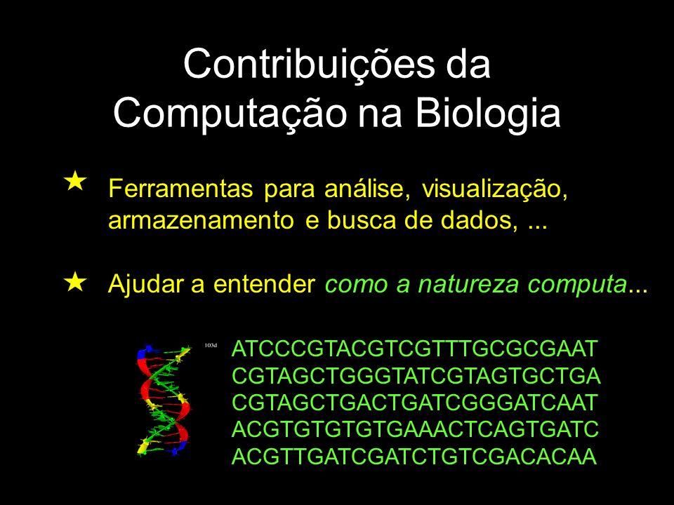 Contribuições da Computação na Biologia Ferramentas para análise, visualização, armazenamento e busca de dados,... Ajudar a entender como a natureza c