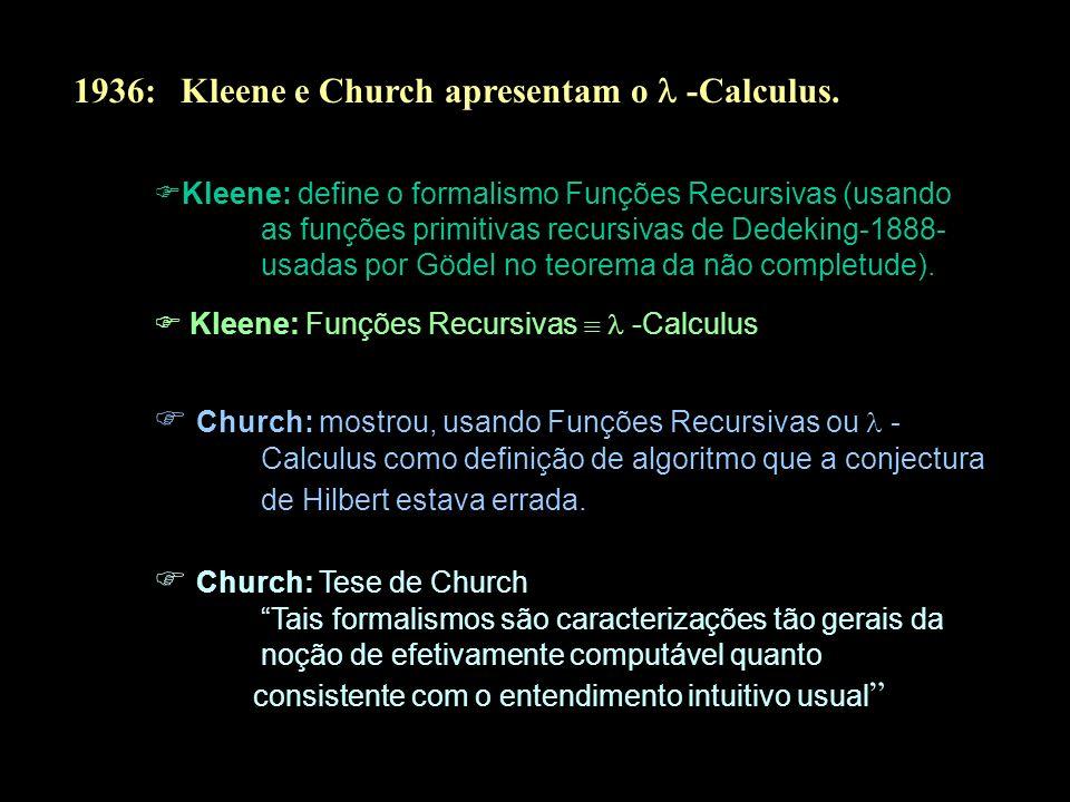 1936: Kleene e Church apresentam o -Calculus. Kleene: define o formalismo Funções Recursivas (usando as funções primitivas recursivas de Dedeking-1888