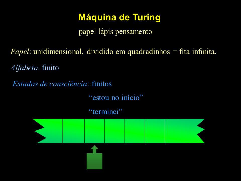 Máquina de Turing papel lápis pensamento Papel: unidimensional, dividido em quadradinhos = fita infinita. Alfabeto: finito Estados de consciência: fin