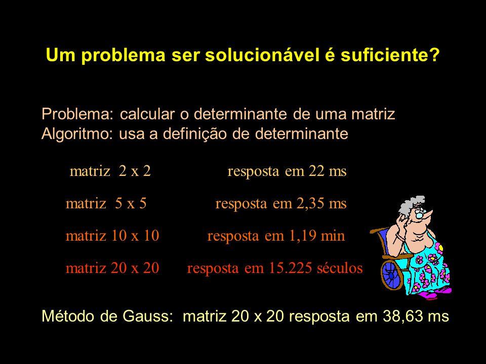 Um problema ser solucionável é suficiente? Problema: calcular o determinante de uma matriz Algoritmo: usa a definição de determinante Método de Gauss: