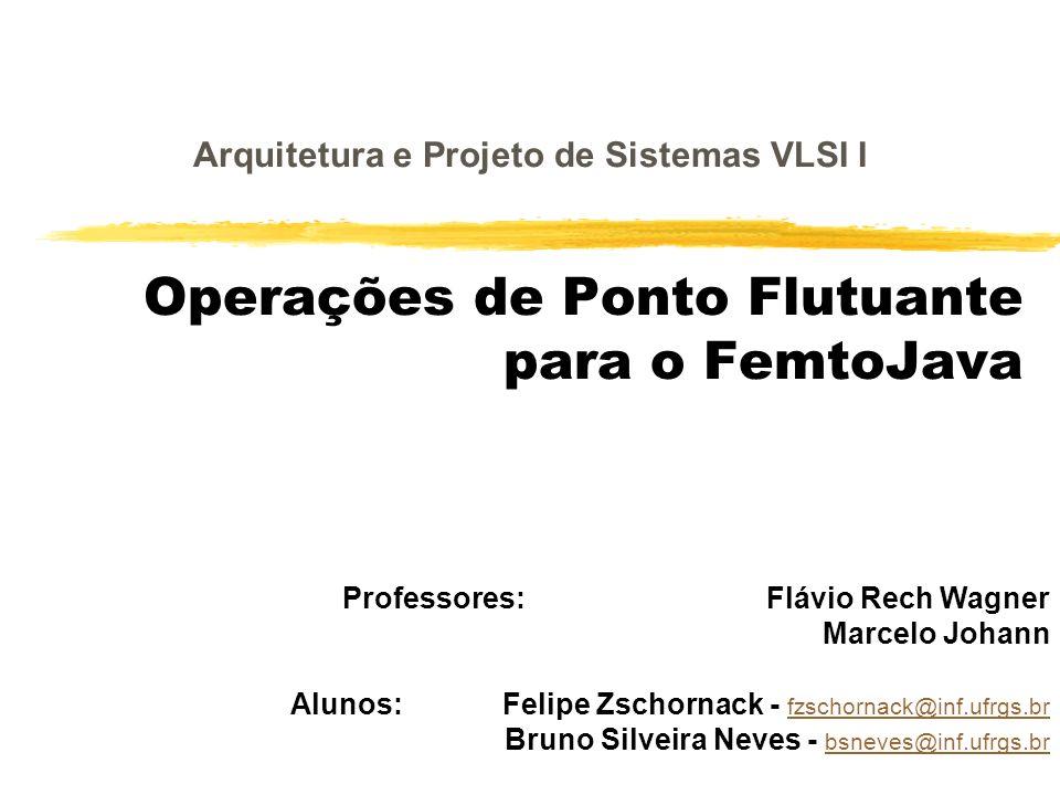 Operações de Ponto Flutuante para o FemtoJava Alunos: Felipe Zschornack - fzschornack@inf.ufrgs.br fzschornack@inf.ufrgs.br Bruno Silveira Neves - bsn