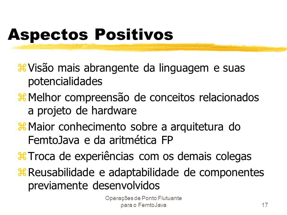 Operações de Ponto Flutuante para o FemtoJava17 Aspectos Positivos zVisão mais abrangente da linguagem e suas potencialidades zMelhor compreensão de c