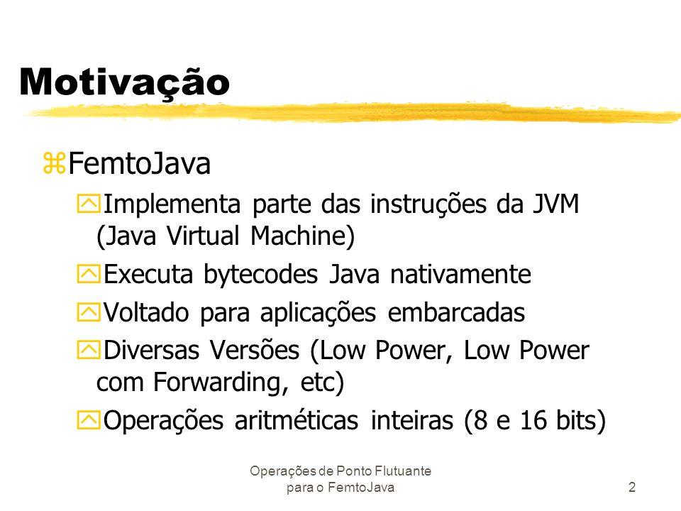 Operações de Ponto Flutuante para o FemtoJava2 Motivação zFemtoJava yImplementa parte das instruções da JVM (Java Virtual Machine) yExecuta bytecodes