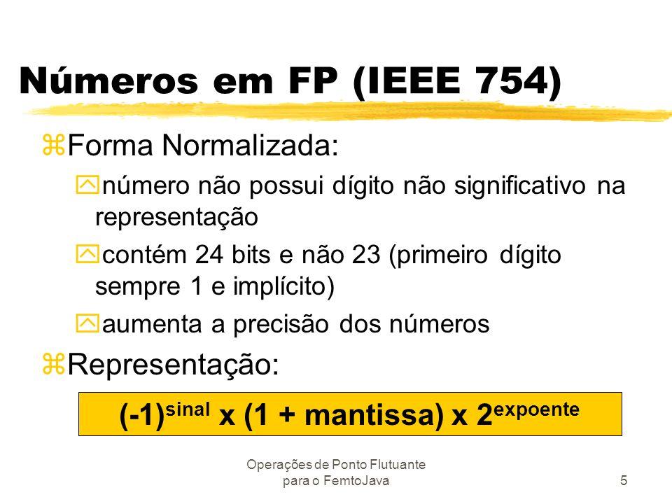 Operações de Ponto Flutuante para o FemtoJava5 Números em FP (IEEE 754) zForma Normalizada: ynúmero não possui dígito não significativo na representaç