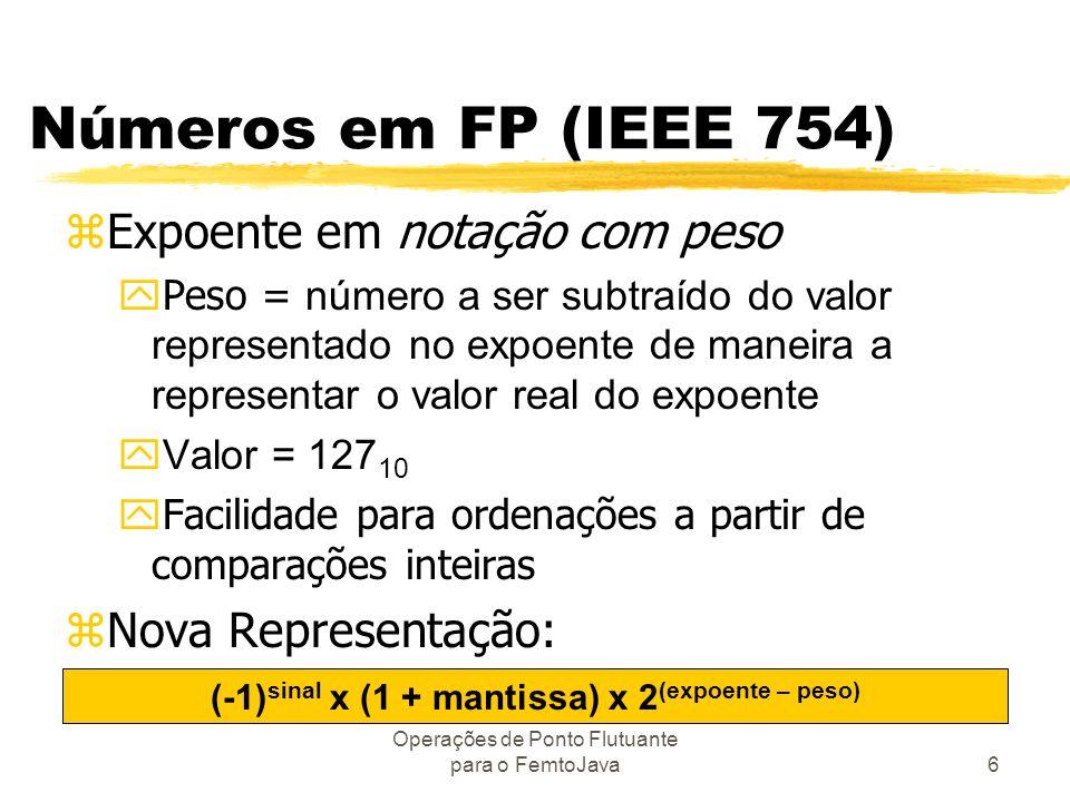 Operações de Ponto Flutuante para o FemtoJava6 Números em FP (IEEE 754) zExpoente em notação com peso Peso = número a ser subtraído do valor represent
