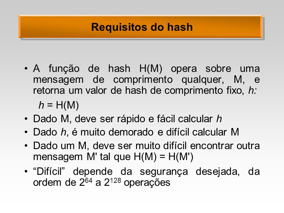 Requisitos do hash A função de hash H(M) opera sobre uma mensagem de comprimento qualquer, M, e retorna um valor de hash de comprimento fixo, h: h = H