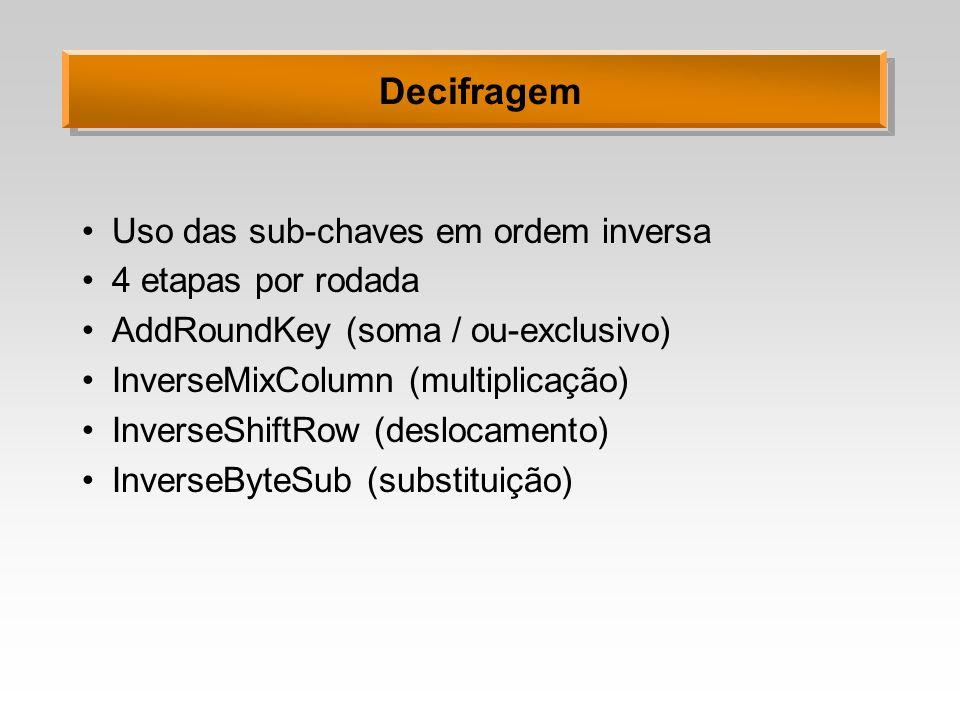 Decifragem Uso das sub-chaves em ordem inversa 4 etapas por rodada AddRoundKey (soma / ou-exclusivo) InverseMixColumn (multiplicação) InverseShiftRow