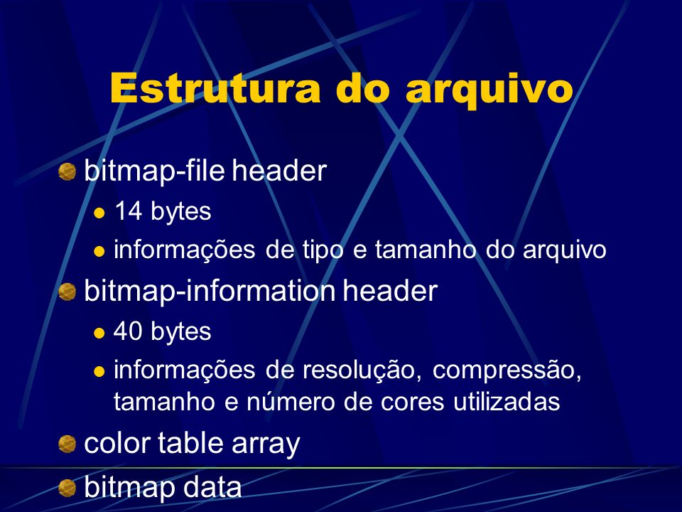 Estrutura do arquivo bitmap-file header 14 bytes informações de tipo e tamanho do arquivo bitmap-information header 40 bytes informações de resolução,