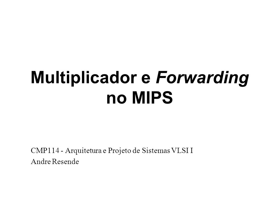 Multiplicador e Forwarding no MIPS CMP114 - Arquitetura e Projeto de Sistemas VLSI I Andre Resende