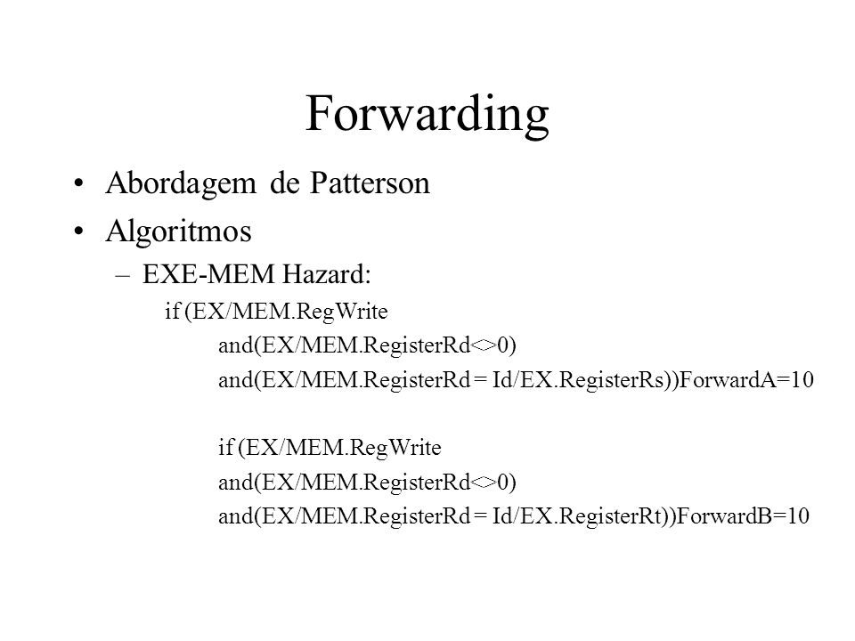 Abordagem de Patterson Algoritmos –EXE-MEM Hazard: if (EX/MEM.RegWrite and(EX/MEM.RegisterRd<>0) and(EX/MEM.RegisterRd = Id/EX.RegisterRs))ForwardA=10