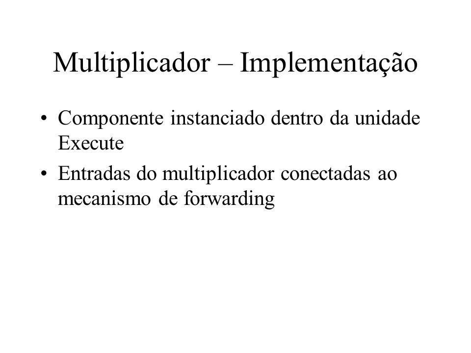 Multiplicador – Implementação Componente instanciado dentro da unidade Execute Entradas do multiplicador conectadas ao mecanismo de forwarding