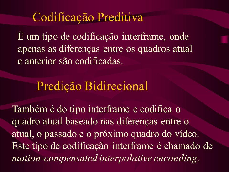 Codificação Preditiva É um tipo de codificação interframe, onde apenas as diferenças entre os quadros atual e anterior são codificadas. Predição Bidir