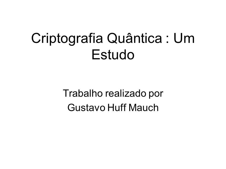 Criptografia Quântica : Um Estudo Trabalho realizado por Gustavo Huff Mauch